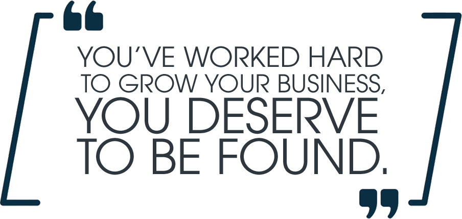 You've worked hard to grow your business, you deserve to be found.